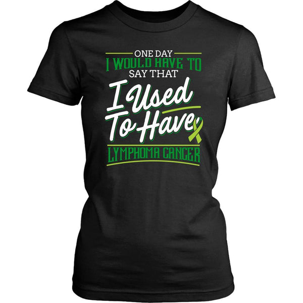 One Day I Would Have To Say That I Used To Have Lymphoma Gift Women TShirt-T-shirt-District Womens Shirt-Black-JoyHip.Com