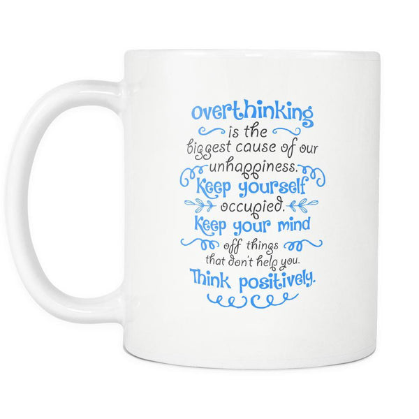 Overthinking Is The Biggest Cause Of Our Unhappiness Keep Yourself Occupied Keep Your Mind Off Things That Don't Help You Think Positively Inspirational Motivational Quotes White 11oz Coffee Mug-Drinkware-Motivational Quotes White 11oz Coffee Mug-JoyHip.Com