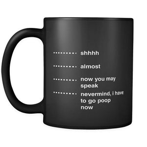 Shhhh Almost Now You May Speak Nevermind I Have To Go Poop Now Gag Mug-Drinkware-Best Cool Funny Gag Gift Hip Black 11oz Coffee Mug-JoyHip.Com
