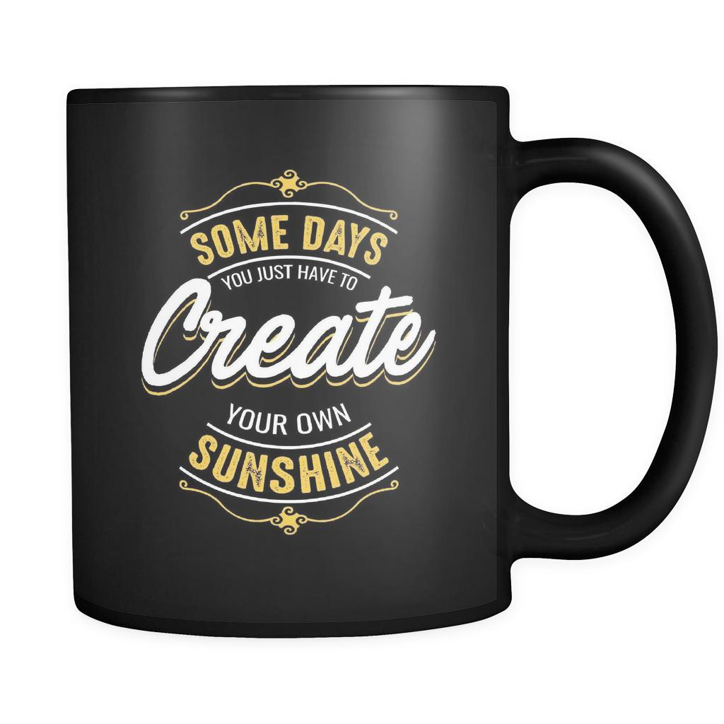 Some Days You Just Have To Create Your Own Sunshine Inspirational Motivational Quotes Black 11oz Coffee Mug-Drinkware-Motivational Quotes Black 11oz Coffee Mug-JoyHip.Com