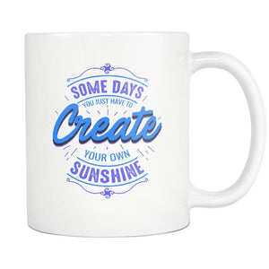 Some Days You Just Have To Create Your Own Sunshine Inspirational Motivational Quotes White 11oz Coffee Mug-Drinkware-Motivational Quotes White 11oz Coffee Mug-JoyHip.Com
