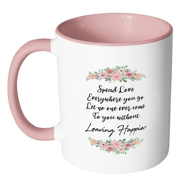 Spread Love Everywhere You Go Let No One Ever Come To You Without Leaving Happier Inspirational Motivational Quotes 11oz Accent Coffee Mug (7 colors)-Drinkware-JoyHip.Com