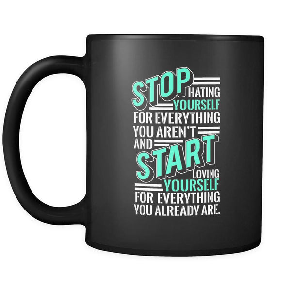 Stop Hating Yourself For Everything You Aren't And Start Loving Yourself For Everything You Already Are Inspirational Motivational Quotes Black 11oz Coffee Mug-Drinkware-Motivational Quotes Black 11oz Coffee Mug-JoyHip.Com