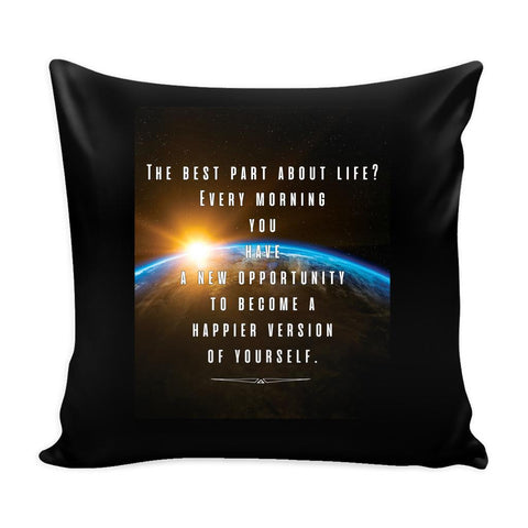 The Best Part About Life? Every Morning You Have A New Opportunity To Become A Happier Version Of Yourself Inspirational Motivational Quotes Decorative Throw Pillow Cases Cover(9 Colors)-Pillows-Black-JoyHip.Com