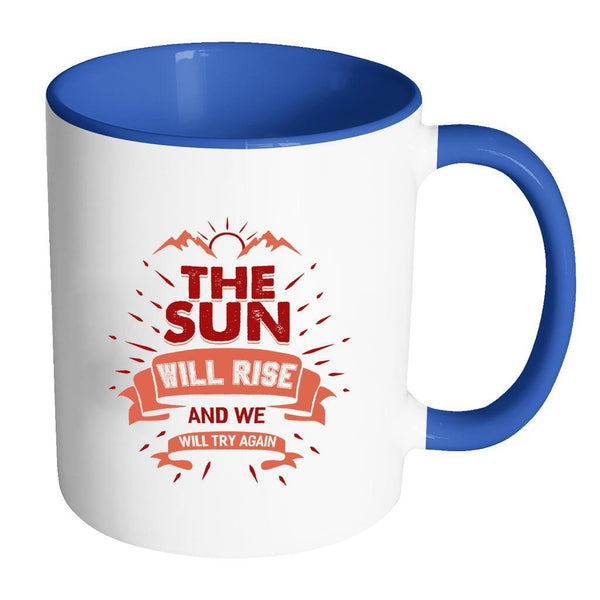 The Sun Will Rise And We Will Try Again Inspirational Motivational Quotes 11oz Accent Coffee Mug (7 colors)-Drinkware-Accent Mug - Blue-JoyHip.Com