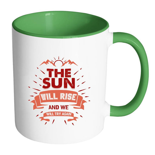 The Sun Will Rise And We Will Try Again Inspirational Motivational Quotes 11oz Accent Coffee Mug (7 colors)-Drinkware-Accent Mug - Green-JoyHip.Com