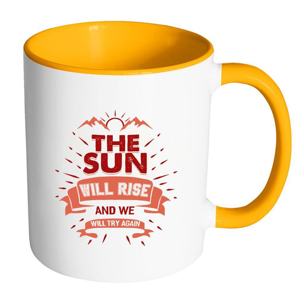 The Sun Will Rise And We Will Try Again Inspirational Motivational Quotes 11oz Accent Coffee Mug (7 colors)-Drinkware-Accent Mug - Orange-JoyHip.Com