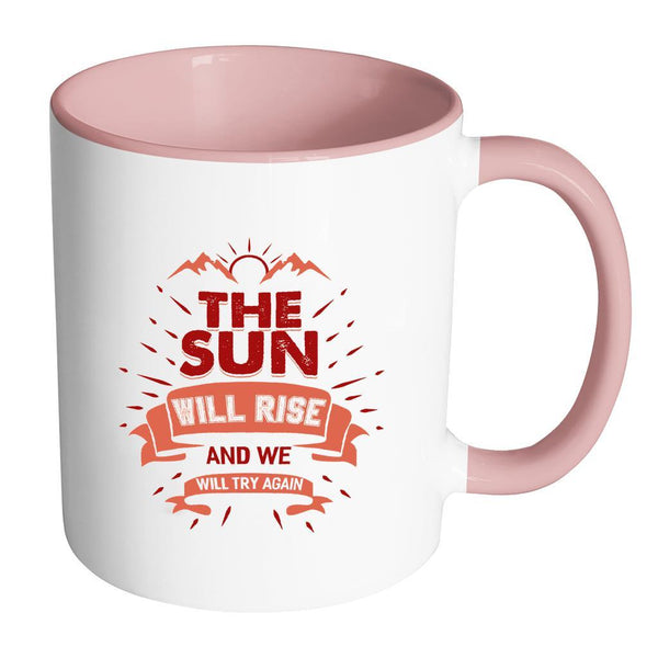 The Sun Will Rise And We Will Try Again Inspirational Motivational Quotes 11oz Accent Coffee Mug (7 colors)-Drinkware-Accent Mug - Pink-JoyHip.Com