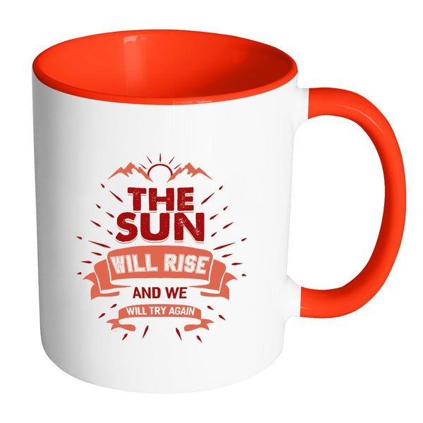 The Sun Will Rise And We Will Try Again Inspirational Motivational Quotes 11oz Accent Coffee Mug (7 colors)-Drinkware-Accent Mug - Red-JoyHip.Com