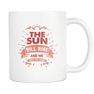 The Sun Will Rise And We Will Try Again Inspirational Motivational Quotes White 11oz Coffee Mug-Drinkware-Motivational Quotes White 11oz Coffee Mug-JoyHip.Com