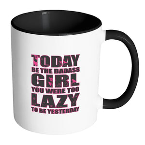 Today Be The Badass Girl You Were Too Lazy To Be Yesterday Inspirational Motivational Quotes 11oz Accent Coffee Mug (7 colors)-Drinkware-Accent Mug - Black-JoyHip.Com