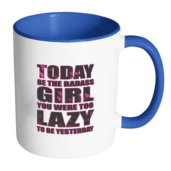 Today Be The Badass Girl You Were Too Lazy To Be Yesterday Inspirational Motivational Quotes 11oz Accent Coffee Mug (7 colors)-Drinkware-Accent Mug - Blue-JoyHip.Com