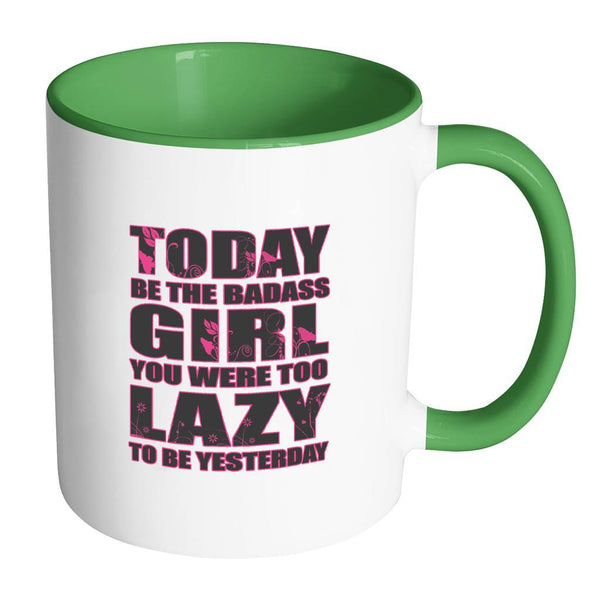 Today Be The Badass Girl You Were Too Lazy To Be Yesterday Inspirational Motivational Quotes 11oz Accent Coffee Mug (7 colors)-Drinkware-Accent Mug - Green-JoyHip.Com