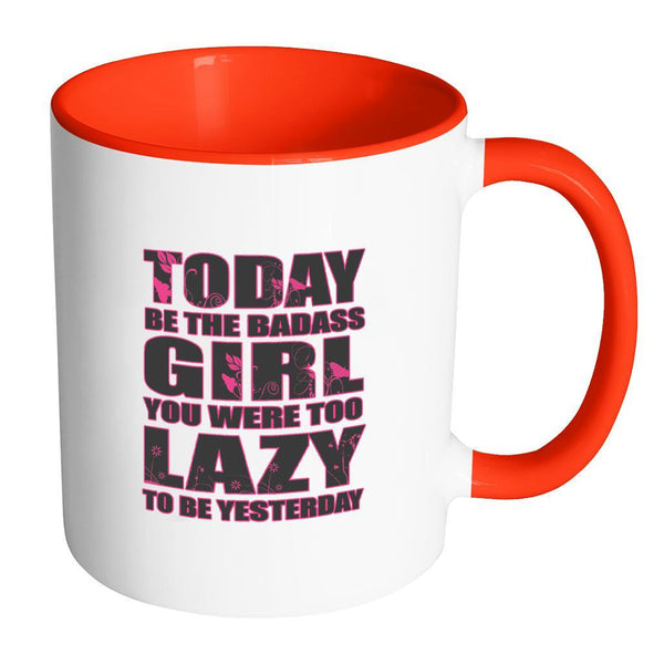 Today Be The Badass Girl You Were Too Lazy To Be Yesterday Inspirational Motivational Quotes 11oz Accent Coffee Mug (7 colors)-Drinkware-Accent Mug - Red-JoyHip.Com