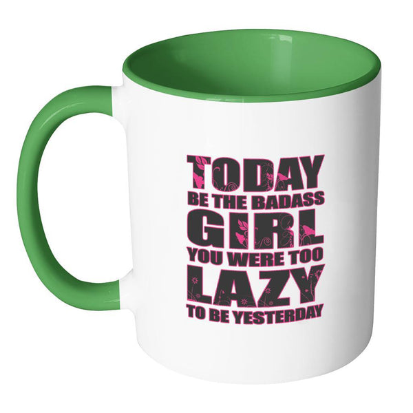 Today Be The Badass Girl You Were Too Lazy To Be Yesterday Inspirational Motivational Quotes 11oz Accent Coffee Mug (7 colors)-Drinkware-JoyHip.Com