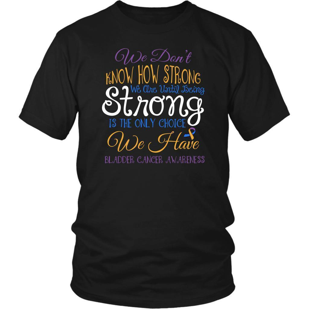 We Dont Know How Strong Until Being Bladder Cancer Awareness Gift Ideas TShirt-T-shirt-District Unisex Shirt-Black-JoyHip.Com