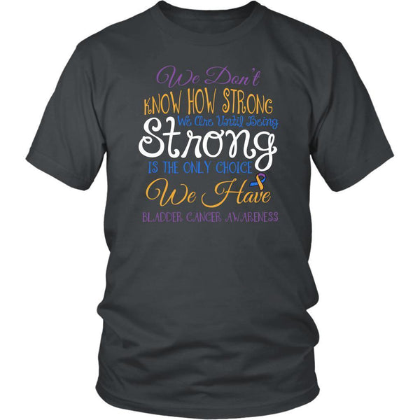 We Dont Know How Strong Until Being Bladder Cancer Awareness Gift Ideas TShirt-T-shirt-District Unisex Shirt-Grey-JoyHip.Com