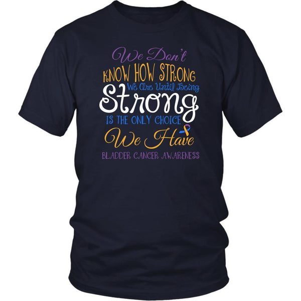 We Dont Know How Strong Until Being Bladder Cancer Awareness Gift Ideas TShirt-T-shirt-District Unisex Shirt-Navy-JoyHip.Com