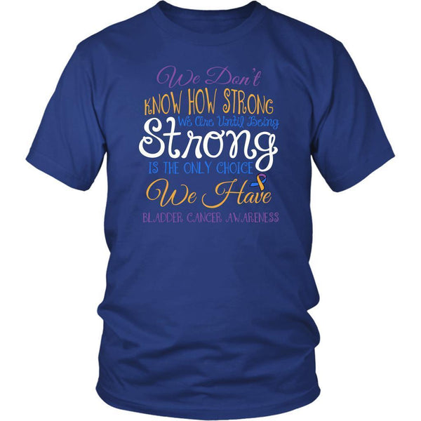 We Dont Know How Strong Until Being Bladder Cancer Awareness Gift Ideas TShirt-T-shirt-District Unisex Shirt-Royal Blue-JoyHip.Com