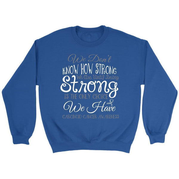 We Dont Know How Strong Until Being Carcinoid Cancer Awareness Gift Idea Sweater-T-shirt-Crewneck Sweatshirt-Royal Blue-JoyHip.Com