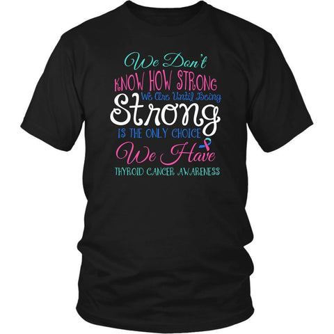 We Dont Know How Strong Until Being Thyroid Cancer Awareness Gift Ideas TShirt-T-shirt-District Unisex Shirt-Black-JoyHip.Com