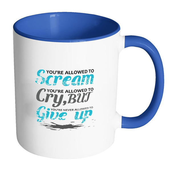 You're Allowed To Scream You're Allowed To Cry, But You're Never Allowed To Give Up Inspirational Motivational Quotes 11oz Accent Coffee Mug (7 colors)-Drinkware-Accent Mug - Blue-JoyHip.Com