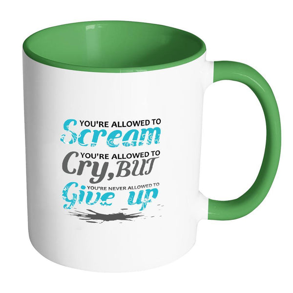 You're Allowed To Scream You're Allowed To Cry, But You're Never Allowed To Give Up Inspirational Motivational Quotes 11oz Accent Coffee Mug (7 colors)-Drinkware-Accent Mug - Green-JoyHip.Com