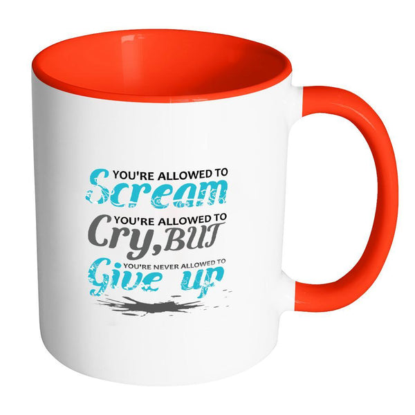 You're Allowed To Scream You're Allowed To Cry, But You're Never Allowed To Give Up Inspirational Motivational Quotes 11oz Accent Coffee Mug (7 colors)-Drinkware-Accent Mug - Red-JoyHip.Com