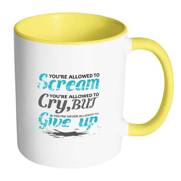 You're Allowed To Scream You're Allowed To Cry, But You're Never Allowed To Give Up Inspirational Motivational Quotes 11oz Accent Coffee Mug (7 colors)-Drinkware-Accent Mug - Yellow-JoyHip.Com