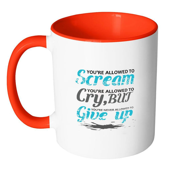 You're Allowed To Scream You're Allowed To Cry, But You're Never Allowed To Give Up Inspirational Motivational Quotes 11oz Accent Coffee Mug (7 colors)-Drinkware-JoyHip.Com