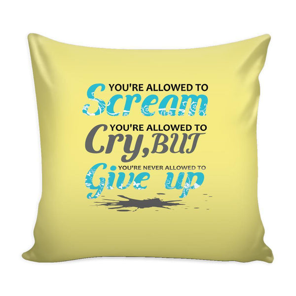 You're Allowed To Scream You're Allowed To Cry, But You're Never Allowed To Give Up Inspirational Motivational Quotes Decorative Throw Pillow Cases Cover(9 Colors)-Pillows-Yellow-JoyHip.Com