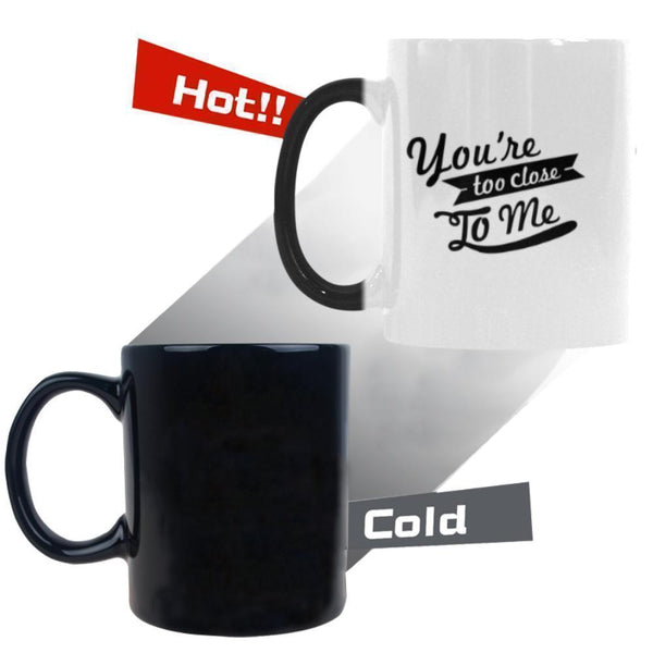 You're Too Close To Me Humor Gag Funny Quotes Color Changing/Morphing 11oz Coffee Mug-Morphing Mug-One Size-JoyHip.Com