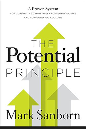 The Potential Principle: A Proven System for Closing the Gap Between How Good You Are and How Good You Could Be by Mark Sanborn