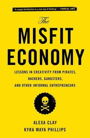 The Misfit Economy: Lessons in Creativity from Pirates, Hackers, Gangsters and Other Informal Entrepreneurs by Alexa Clay