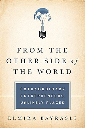 From the Other Side of the World: Extraordinary Entrepreneurs, Unlikely Places by Elmira Bayrasli