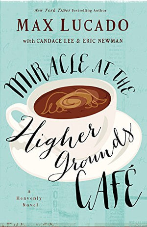 Miracle at the Higher Grounds Cafe (Heavenly) by Max Lucado