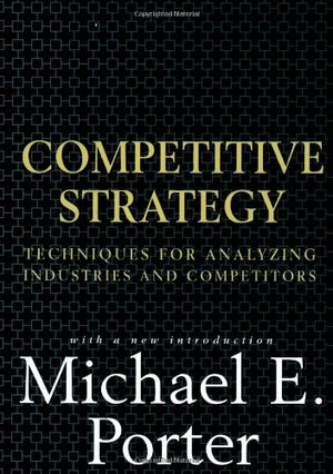 Competitive Strategy Techniques for Analyzing Industries and Competitors by Michael E. Porter