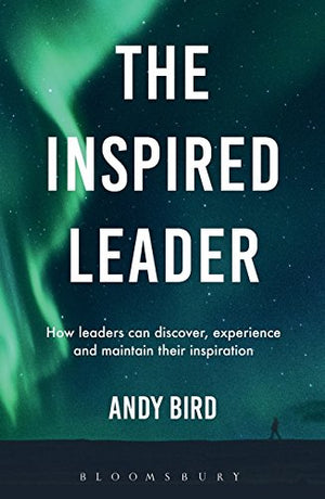 The Inspired Leader: How leaders can discover, experience and maintain their inspiration by Andy Bird
