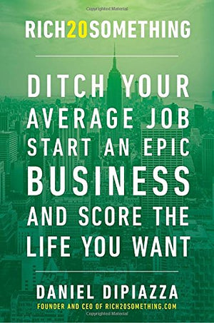 Rich20Something: Ditch Your Average Job, Start an Epic Business, and Score the Life You Want by Daniel DiPiazza