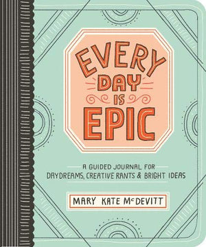 Every Day Is Epic: A Guided Journal for Daydreams, Creative Rants, and Bright Ideas by Mary Kate McDevitt