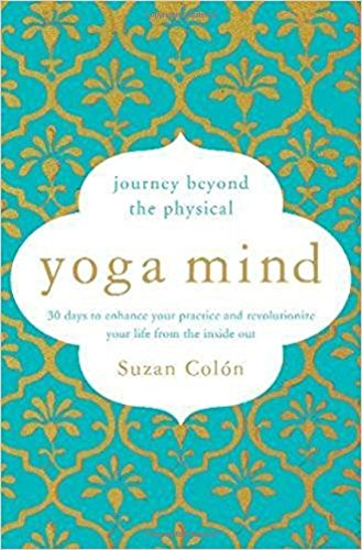 Yoga Mind: Journey Beyond the Physical, 30 Days to Enhance your Practice and Revolutionize Your Life From the Inside Out by Suzan Col—n