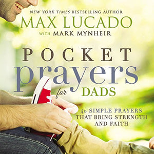 Pocket Prayers for Dads: 40 Simple Prayers That Bring Strength and Faith by Max Lucado