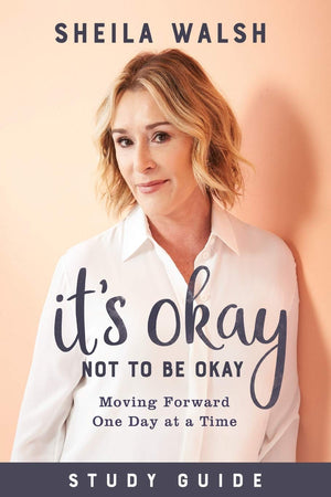 It's Okay Not to Be Okay Study Guide: Moving Forward One Day at a Time by Sheila Walsh