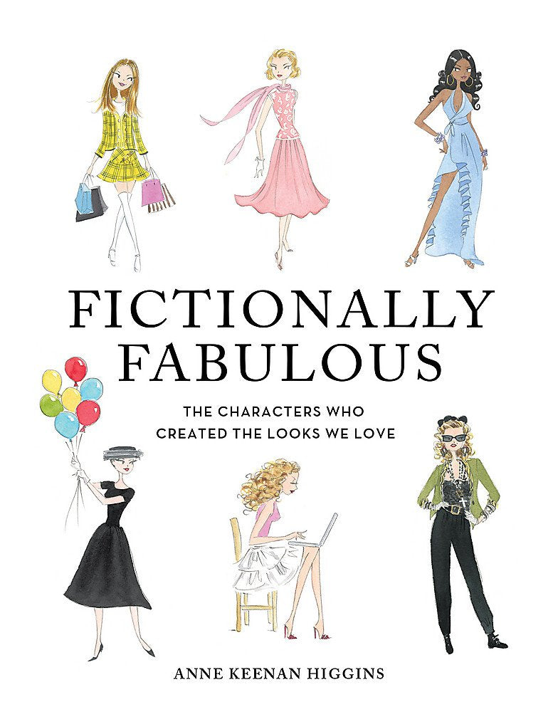 Fictionally Fabulous: The Characters Who Created the Looks We Love by Anne Keenan Higgins
