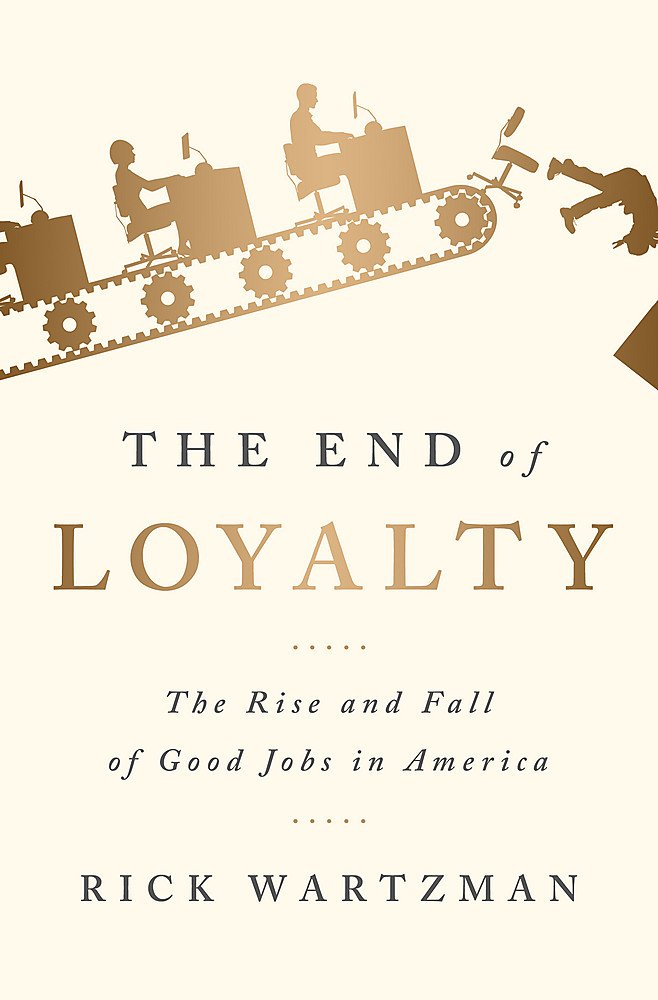 The End of Loyalty: The Rise and Fall of Good Jobs in America by Rick Wartzman