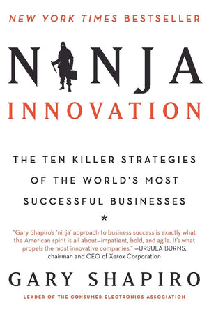 Ninja Innovation: The Ten Killer Strategies of the World's Most Successful Businesses by Gary Shapiro