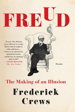 Freud: The Making of an Illusion by Frederick Crews