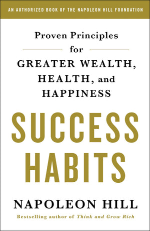 Success Habits: Proven Principles for Greater Wealth, Health, and Happiness by Napoleon Hill