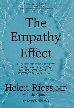 The Empathy Effect: Seven Neuroscience-Based Keys for Transforming the Way We Live, Love, Work, and Connect Across Differences by Helen Riess MD & Liz Neporent
