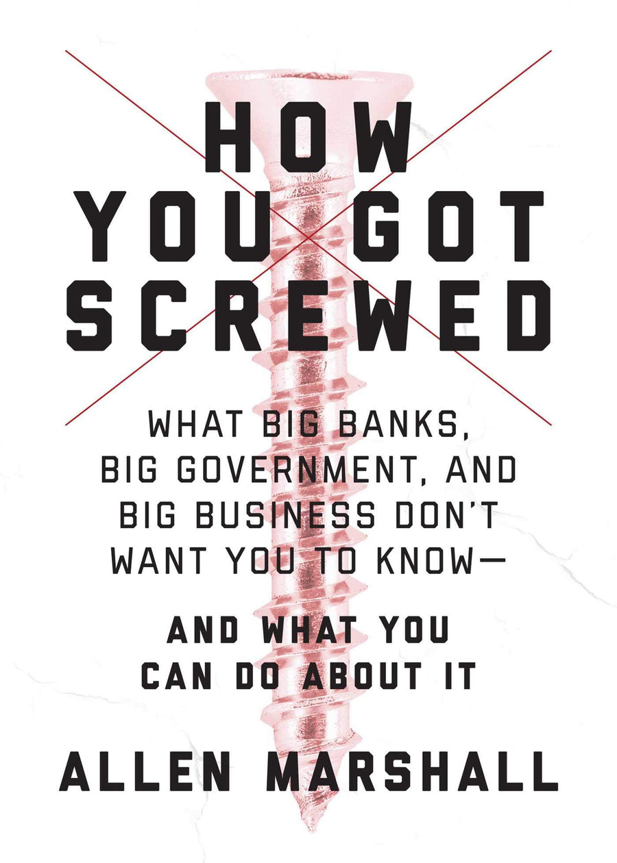How You Got Screwed: What Big Banks, Big Government, and Big Business Don't Want You to KnowÑand What You Can Do About It by Allen Marshall